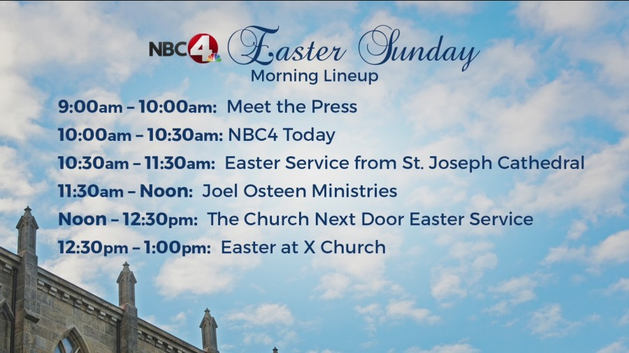 9-10am - Meet the Press 10-10:30am - NBC4 Today 10:30-11:30am - Easter service from St. Joseph Cathedral 11:30am-noon - Joel Osteen Ministries Noon-12:30 - The Church Next Door Easter Service 12:30-1 - Easter at X Church